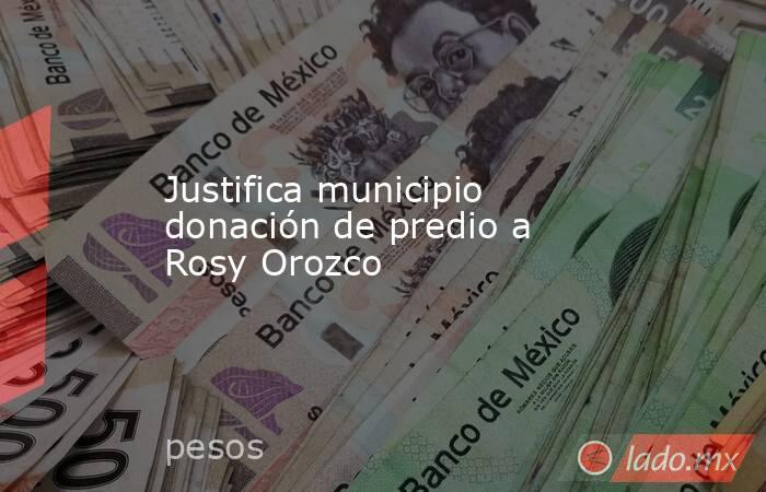 Justifica municipio donación de predio a Rosy Orozco. Noticias en tiempo real