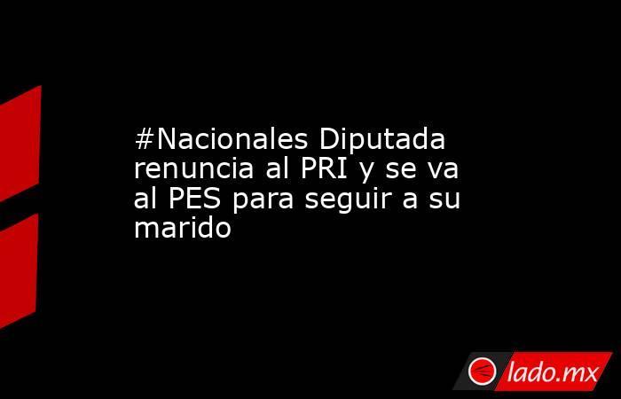 #Nacionales Diputada renuncia al PRI y se va al PES para seguir a su marido. Noticias en tiempo real