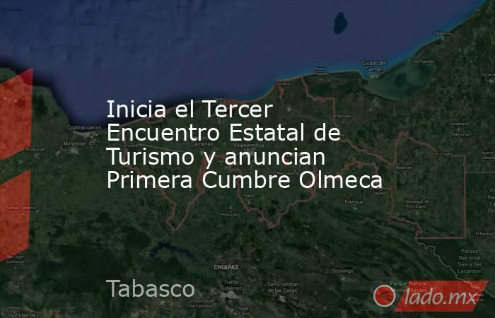 Inicia el Tercer Encuentro Estatal de Turismo y anuncian Primera Cumbre Olmeca. Noticias en tiempo real