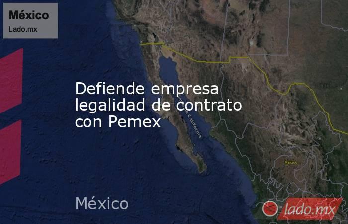 Defiende empresa legalidad de contrato con Pemex. Noticias en tiempo real