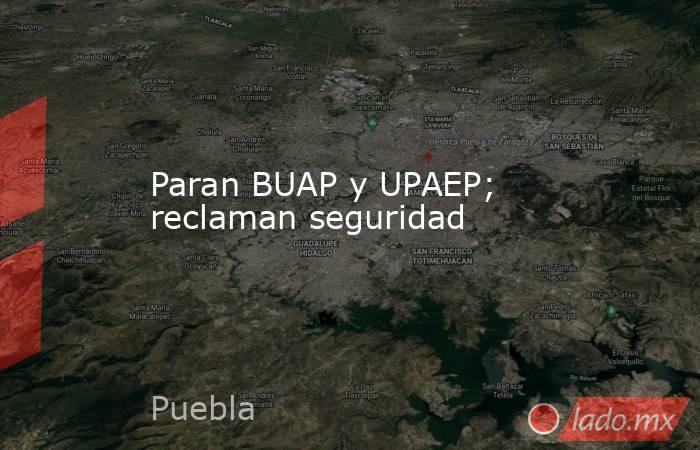 Paran BUAP y UPAEP; reclaman seguridad. Noticias en tiempo real
