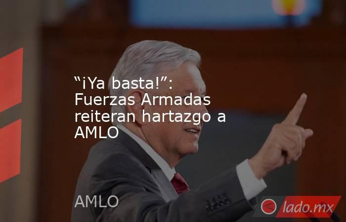 """""""¡Ya basta!"""": Fuerzas Armadas reiteran hartazgo a AMLO. Noticias en tiempo real"""