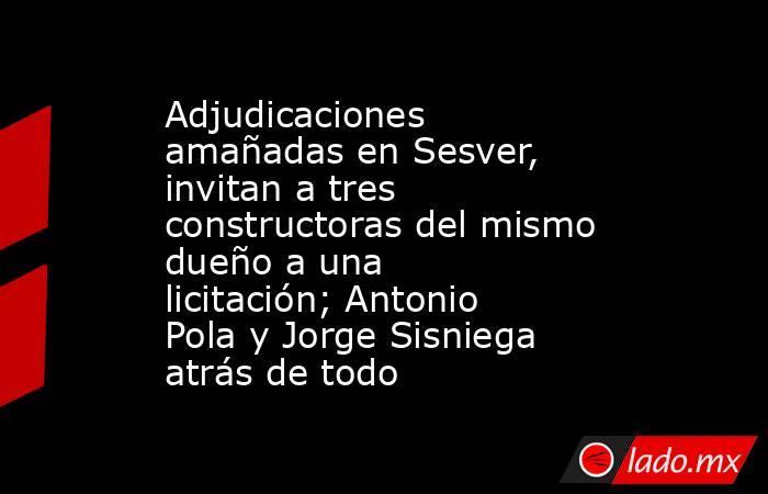 Adjudicaciones amañadas en Sesver, invitan a tres constructoras del mismo dueño a una licitación; Antonio Pola y Jorge Sisniega atrás de todo. Noticias en tiempo real