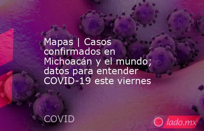 Mapas   Casos confirmados en Michoacán y el mundo; datos para entender COVID-19 este viernes. Noticias en tiempo real