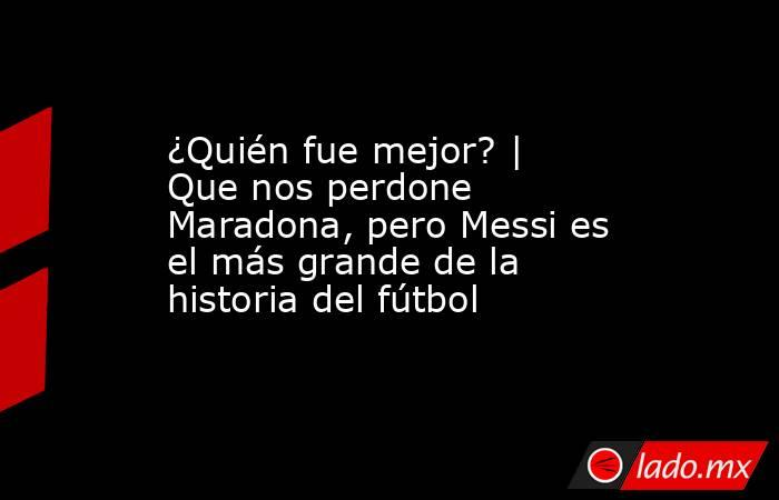 ¿Quién fue mejor?   Que nos perdone Maradona, pero Messi es el más grande de la historia del fútbol. Noticias en tiempo real