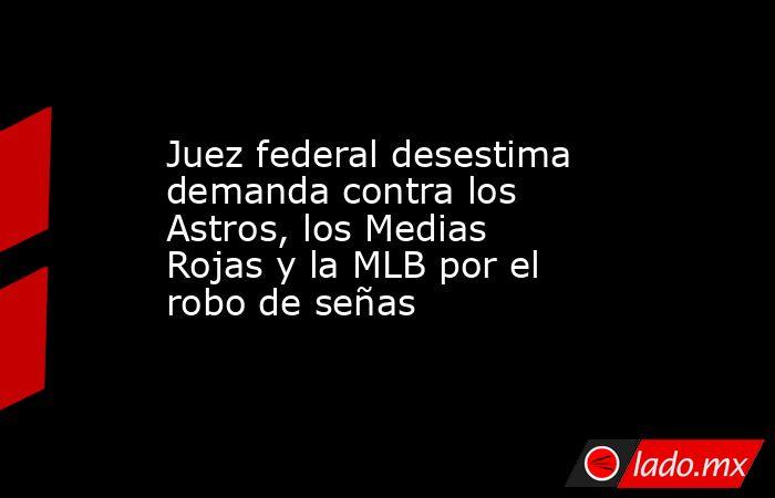 Juez federal desestima demanda contra los Astros, los Medias Rojas y la MLB por el robo de señas . Noticias en tiempo real