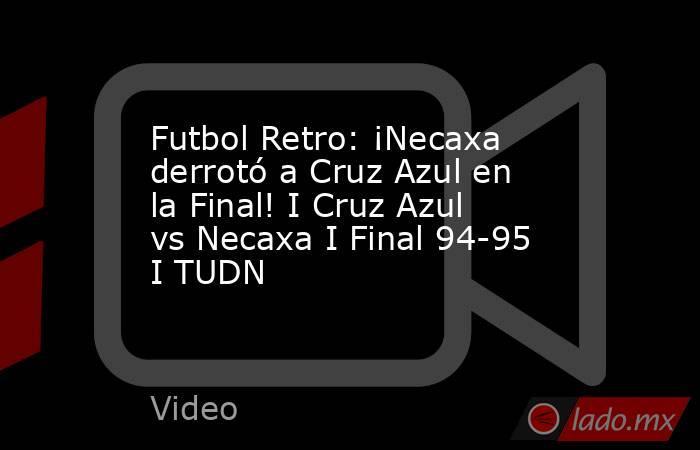 Futbol Retro: ¡Necaxa derrotó a Cruz Azul en la Final! I Cruz Azul vs Necaxa I Final 94-95 I TUDN. Noticias en tiempo real