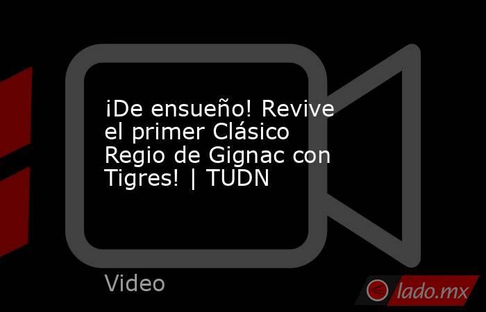 ¡De ensueño! Revive el primer Clásico Regio de Gignac con Tigres! | TUDN. Noticias en tiempo real