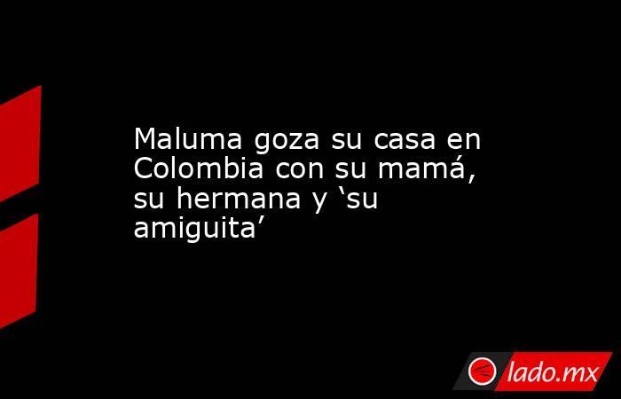Maluma goza su casa en Colombia con su mamá, su hermana y 'su amiguita'. Noticias en tiempo real