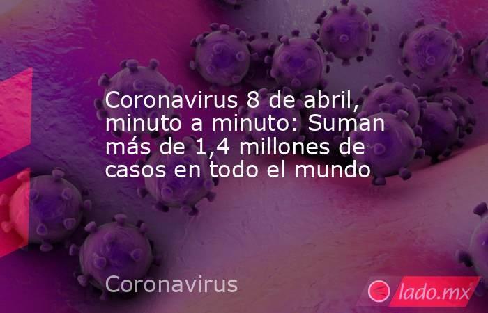 Coronavirus 8 de abril, minuto a minuto: Suman más de 1,4 millones de casos en todo el mundo. Noticias en tiempo real