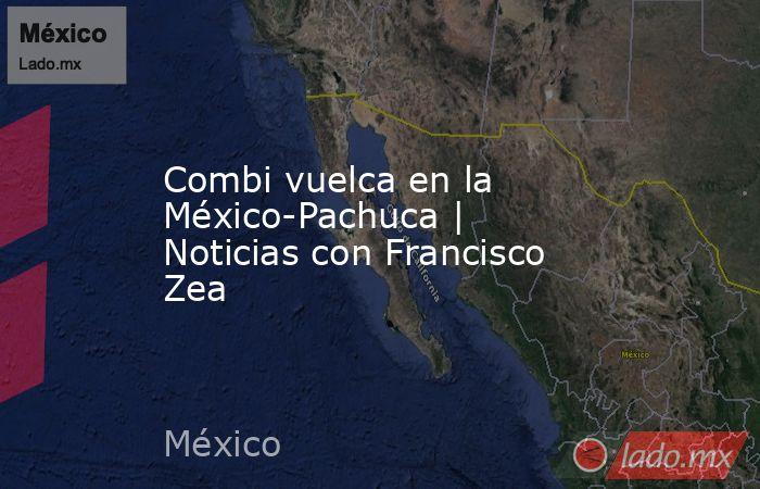 Combi vuelca en la México-Pachuca | Noticias con Francisco Zea. Noticias en tiempo real