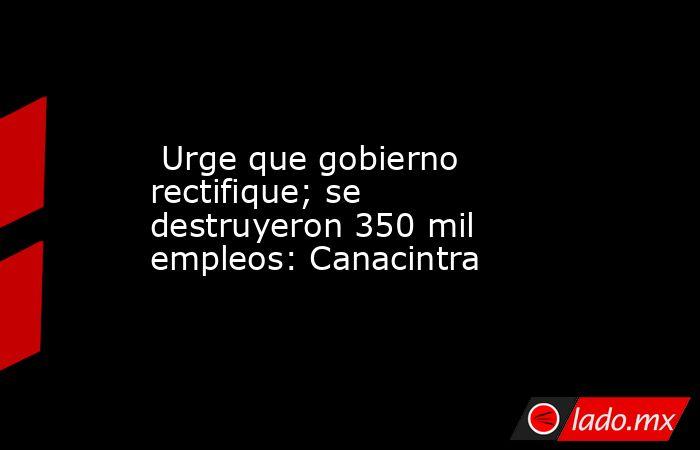 Urge que gobierno rectifique; se destruyeron 350 mil empleos: Canacintra. Noticias en tiempo real