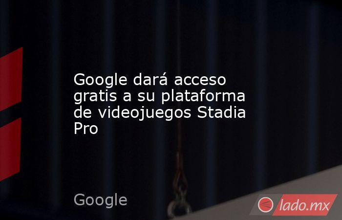 Google dará acceso gratis a su plataforma de videojuegos Stadia Pro. Noticias en tiempo real
