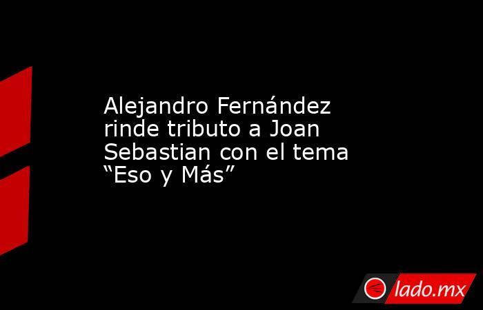 """Alejandro Fernández rinde tributo a Joan Sebastian con el tema """"Eso y Más"""". Noticias en tiempo real"""