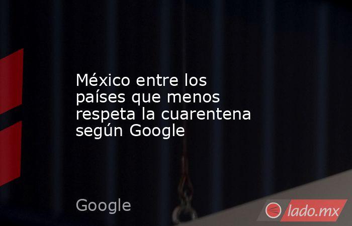 México entre los países que menos respeta la cuarentena según Google. Noticias en tiempo real