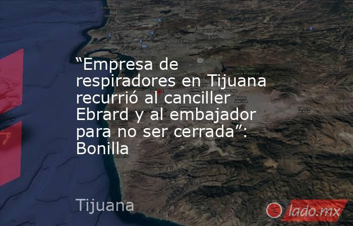 """""""Empresa de respiradores en Tijuana recurrió al canciller Ebrard y al embajador para no ser cerrada"""": Bonilla. Noticias en tiempo real"""
