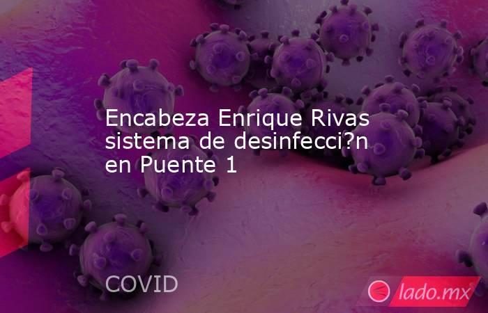 Encabeza Enrique Rivas sistema de desinfecci?n en Puente 1. Noticias en tiempo real