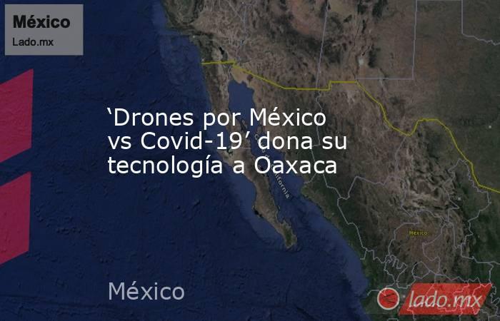 'Drones por México vs Covid-19' dona su tecnología a Oaxaca. Noticias en tiempo real
