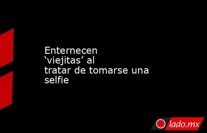 Enternecen 'viejitas' al tratar de tomarse una selfie. Noticias en tiempo real