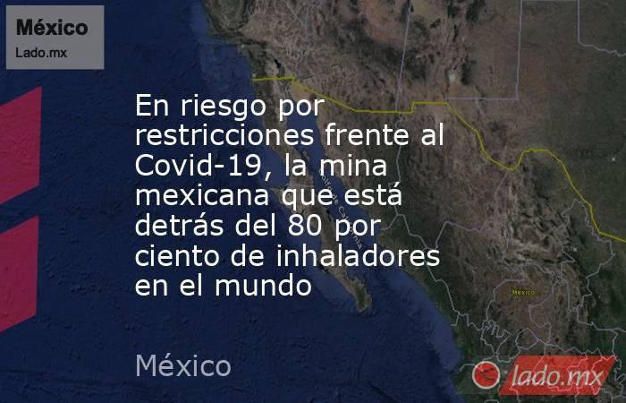 En riesgo por restricciones frente al Covid-19, la mina mexicana que está detrás del 80 por ciento de inhaladores en el mundo. Noticias en tiempo real