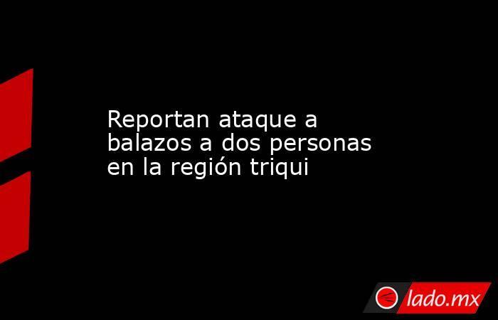 Reportan ataque a balazos a dos personas en la región triqui. Noticias en tiempo real
