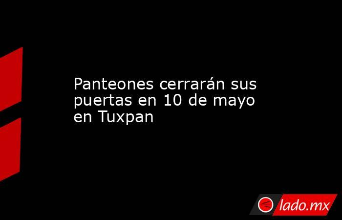 Panteones cerrarán sus puertas en 10 de mayo en Tuxpan. Noticias en tiempo real