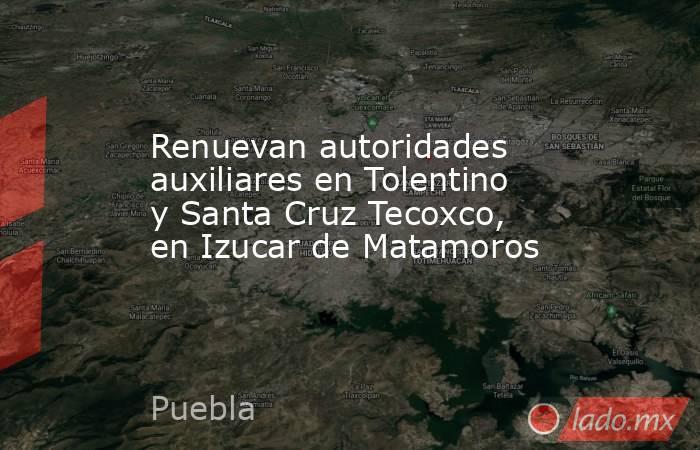 Renuevan autoridades auxiliares en Tolentino y Santa Cruz Tecoxco, en Izucar de Matamoros. Noticias en tiempo real