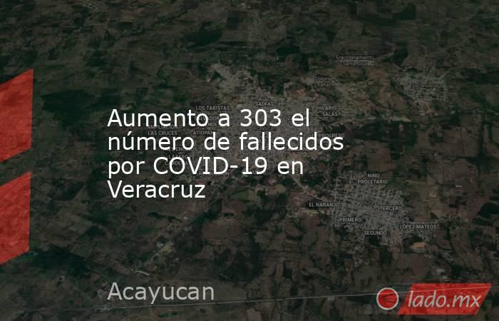 Aumento a 303 el número de fallecidos por COVID-19 en Veracruz. Noticias en tiempo real