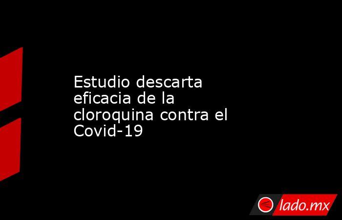 Estudio descarta eficacia de la cloroquina contra el Covid-19. Noticias en tiempo real