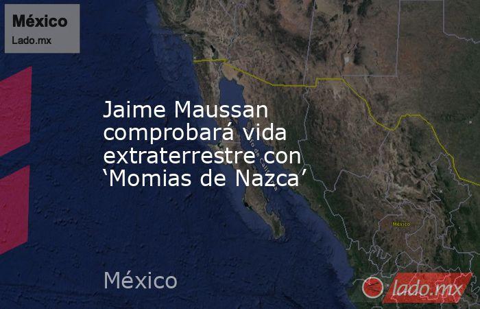 Jaime Maussan comprobará vida extraterrestre con 'Momias de Nazca'. Noticias en tiempo real