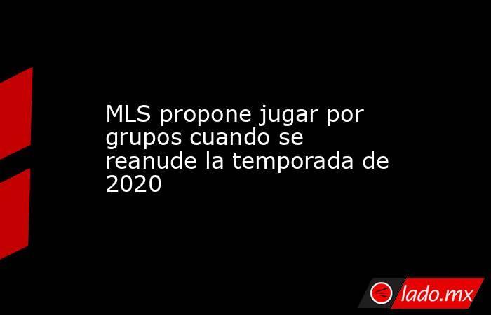 MLS propone jugar por grupos cuando se reanude la temporada de 2020. Noticias en tiempo real