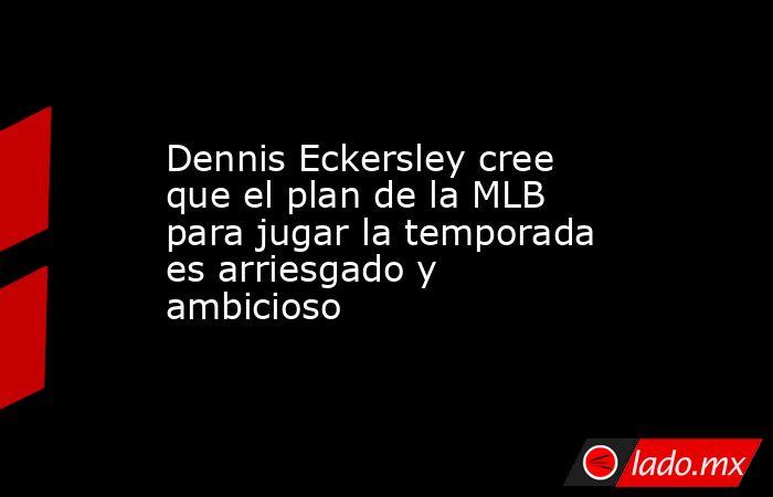 Dennis Eckersley cree que el plan de la MLB para jugar la temporada es arriesgado y ambicioso. Noticias en tiempo real
