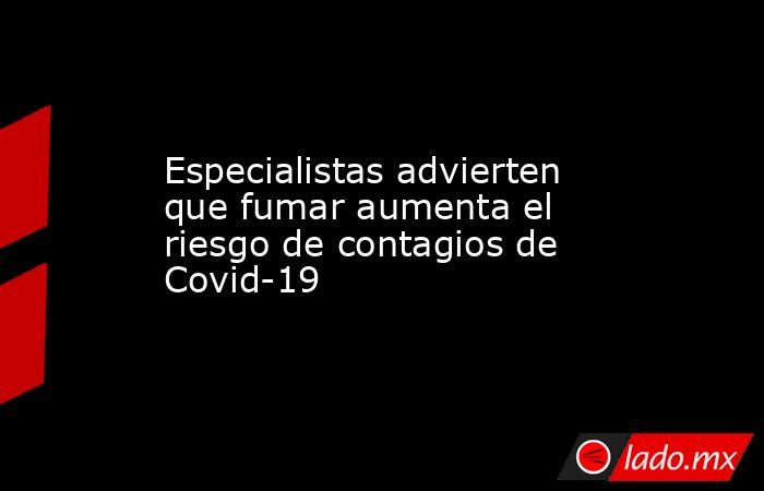 Especialistas advierten que fumar aumenta el riesgo de contagios de Covid-19. Noticias en tiempo real