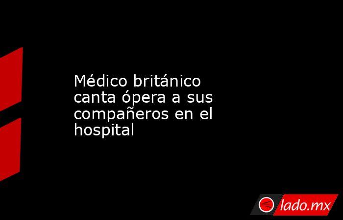 Médico británico canta ópera a sus compañeros en el hospital. Noticias en tiempo real
