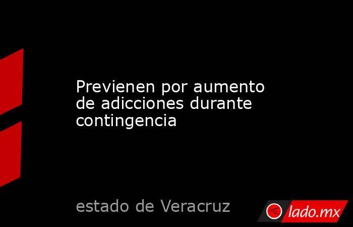 Previenen por aumento de adicciones durante contingencia. Noticias en tiempo real