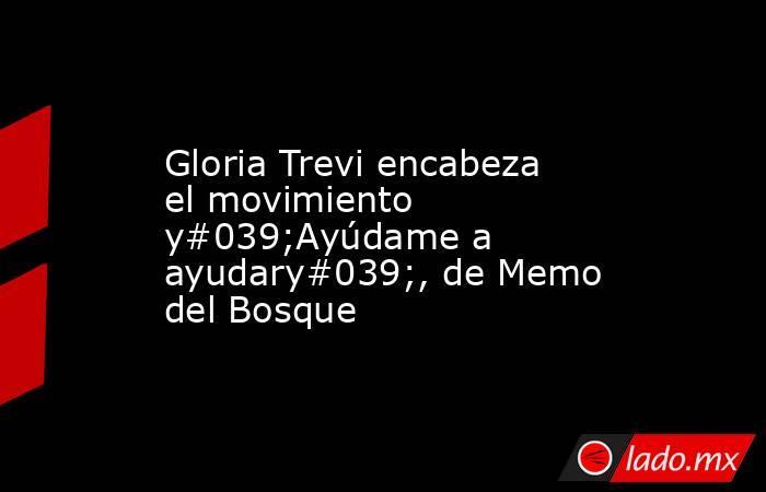 Gloria Trevi encabeza el movimiento y#039;Ayúdame a ayudary#039;, de Memo del Bosque. Noticias en tiempo real
