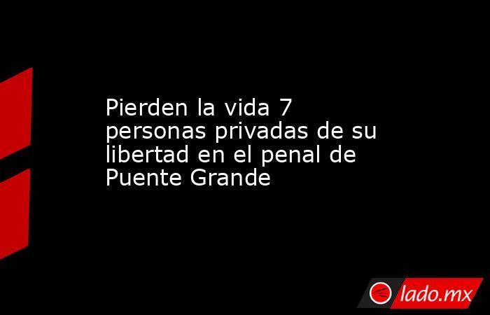 Pierden la vida 7 personas privadas de su libertad en el penal de Puente Grande. Noticias en tiempo real