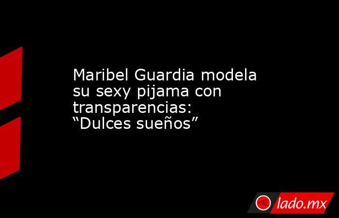 """Maribel Guardia modela su sexy pijama con transparencias: """"Dulces sueños"""". Noticias en tiempo real"""