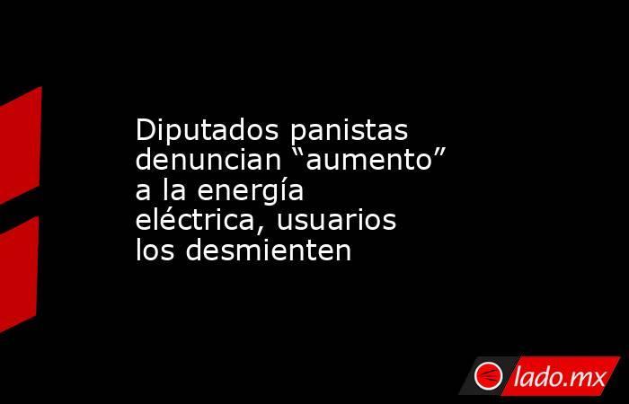 """Diputados panistas denuncian """"aumento"""" a la energía eléctrica, usuarios los desmienten. Noticias en tiempo real"""