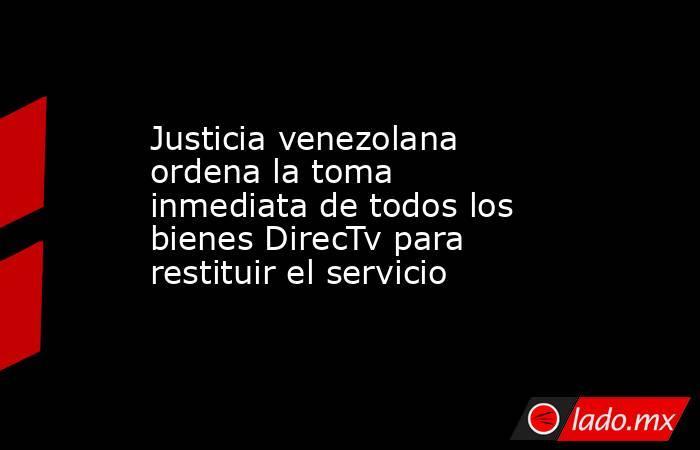Justicia venezolana ordena la toma inmediata de todos los bienes DirecTv para restituir el servicio. Noticias en tiempo real