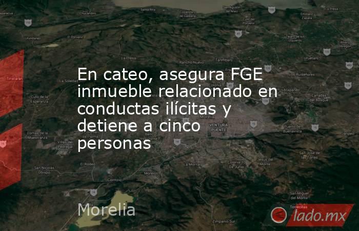 En cateo, asegura FGE inmueble relacionado en conductas ilícitas y detiene a cinco personas. Noticias en tiempo real