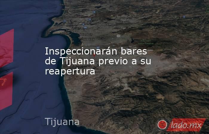 Inspeccionarán bares de Tijuana previo a su reapertura. Noticias en tiempo real