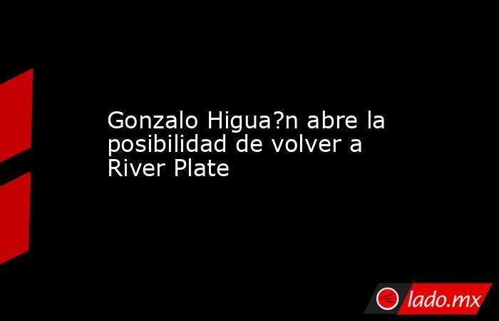 Gonzalo Higua?n abre la posibilidad de volver a River Plate. Noticias en tiempo real