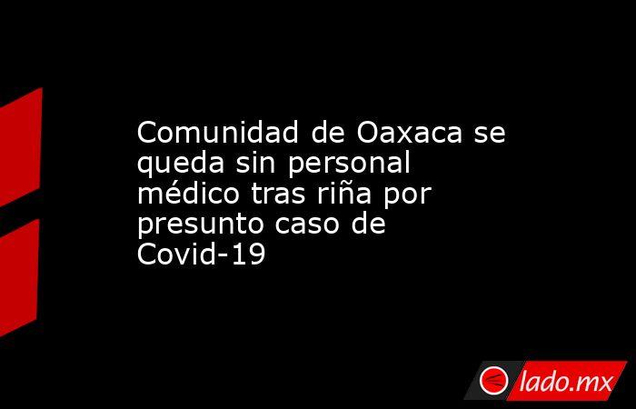 Comunidad de Oaxaca se queda sin personal médico tras riña por presunto caso de Covid-19. Noticias en tiempo real