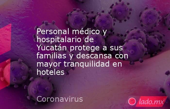 Personal médico y hospitalario de Yucatán protege a sus familias y descansa con mayor tranquilidad en hoteles. Noticias en tiempo real