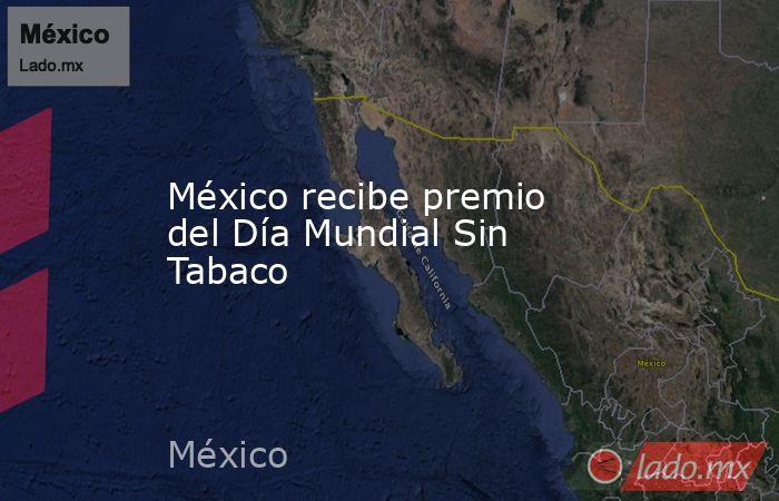México recibe premio del Día Mundial Sin Tabaco. Noticias en tiempo real