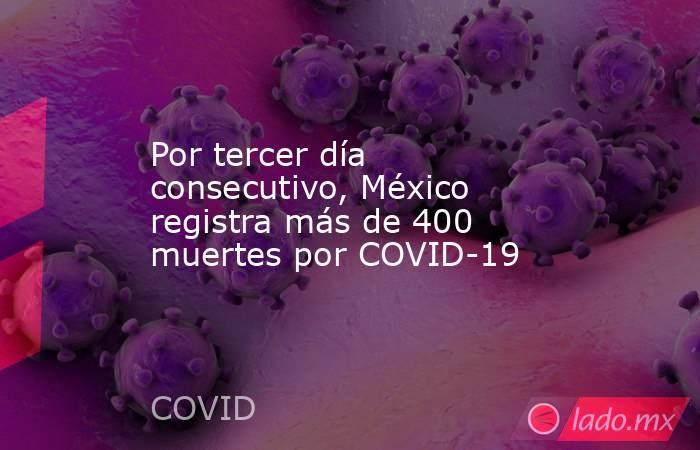Por tercer día consecutivo, México registra más de 400 muertes por COVID-19. Noticias en tiempo real