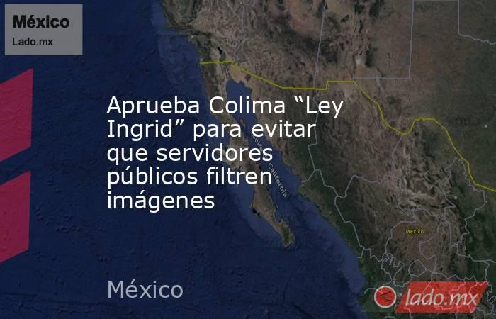 """Aprueba Colima """"Ley Ingrid"""" para evitar que servidores públicos filtren imágenes. Noticias en tiempo real"""