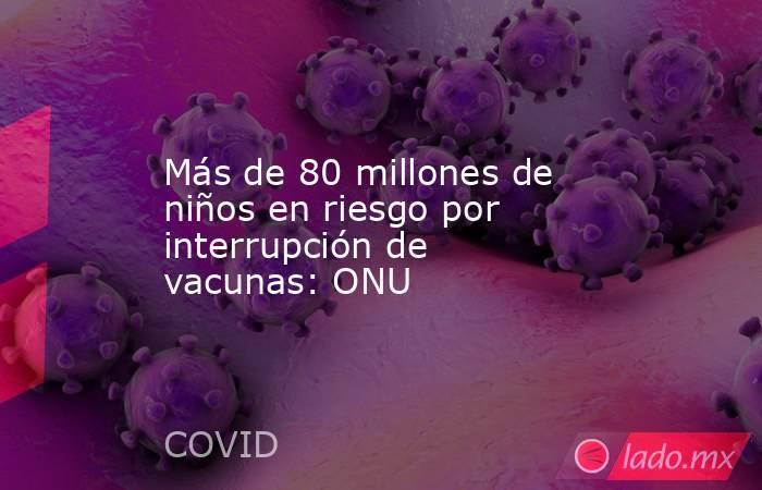 Más de 80 millones de niños en riesgo por interrupción de vacunas: ONU. Noticias en tiempo real