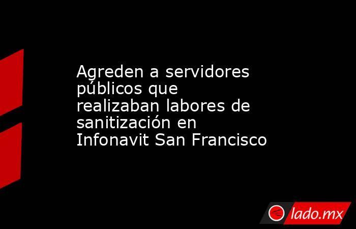 Agreden a servidores públicos que realizaban labores de sanitización en Infonavit San Francisco. Noticias en tiempo real